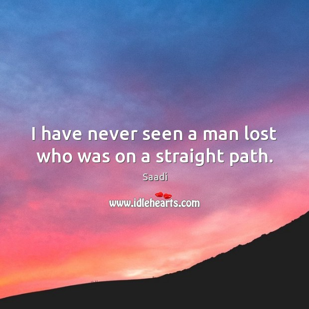 I have never seen a man lost who was on a straight path. Saadi Picture Quote