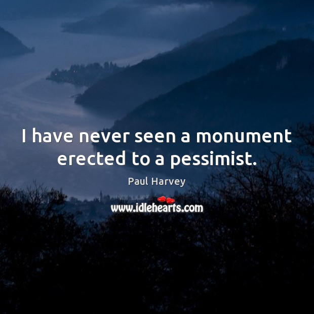 I have never seen a monument erected to a pessimist. Paul Harvey Picture Quote