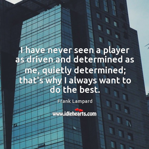 I have never seen a player as driven and determined as me, Frank Lampard Picture Quote