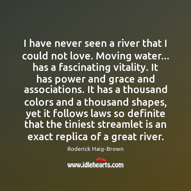 I have never seen a river that I could not love. Moving Image