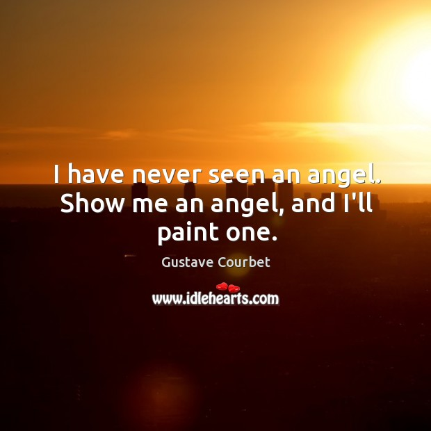 I have never seen an angel. Show me an angel, and I'll paint one. Image