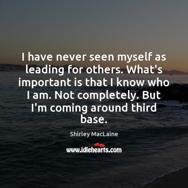 I have never seen myself as leading for others. What's important is Shirley MacLaine Picture Quote