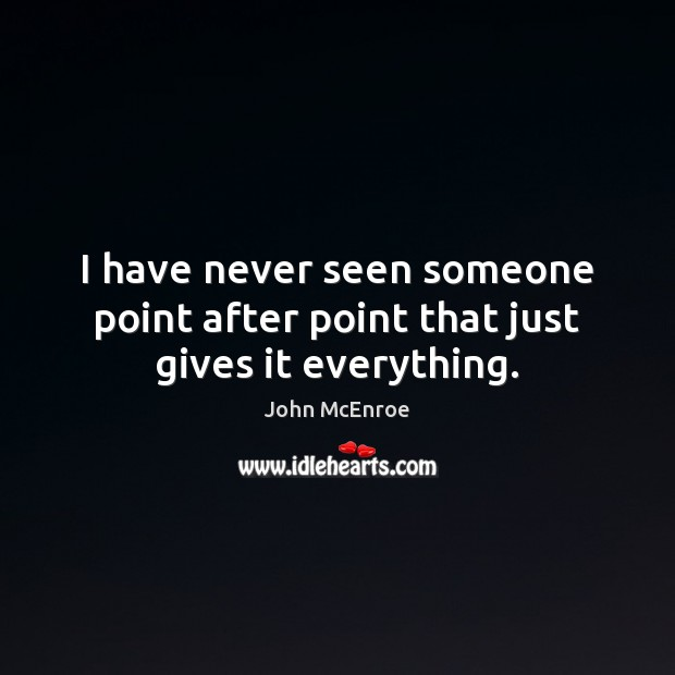 I have never seen someone point after point that just gives it everything. John McEnroe Picture Quote
