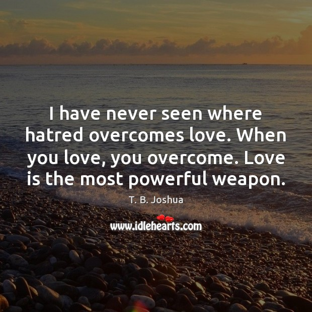 I have never seen where hatred overcomes love. When you love, you Image