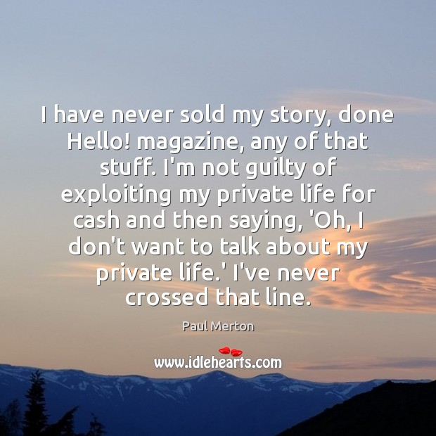 Image, I have never sold my story, done Hello! magazine, any of that