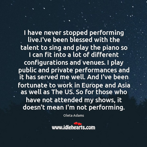 I have never stopped performing live.I've been blessed with the talent Oleta Adams Picture Quote