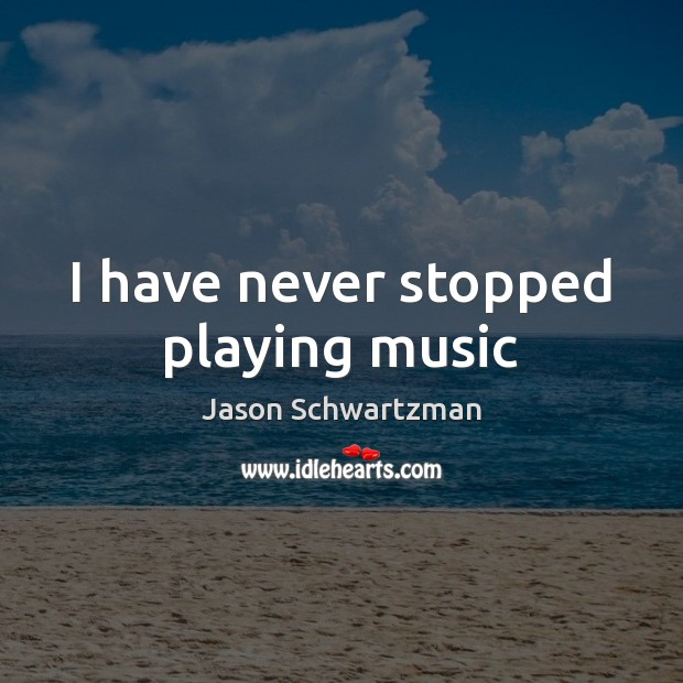 Image, I have never stopped playing music