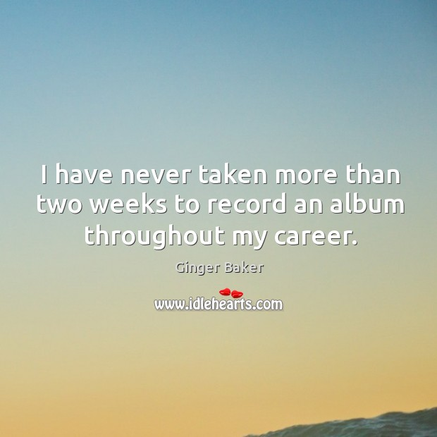 I have never taken more than two weeks to record an album throughout my career. Ginger Baker Picture Quote