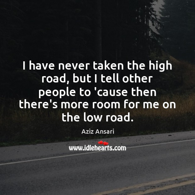 I have never taken the high road, but I tell other people Image