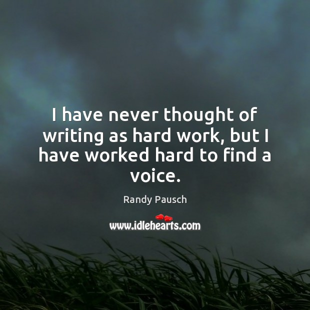 I have never thought of writing as hard work, but I have worked hard to find a voice. Randy Pausch Picture Quote