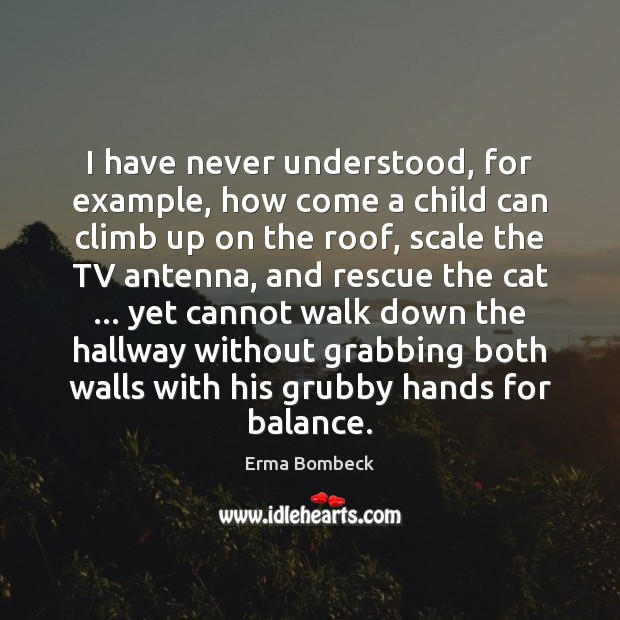 I have never understood, for example, how come a child can climb Erma Bombeck Picture Quote
