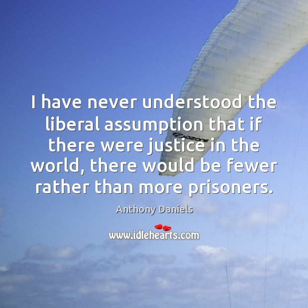 I have never understood the liberal assumption that if there were justice Image