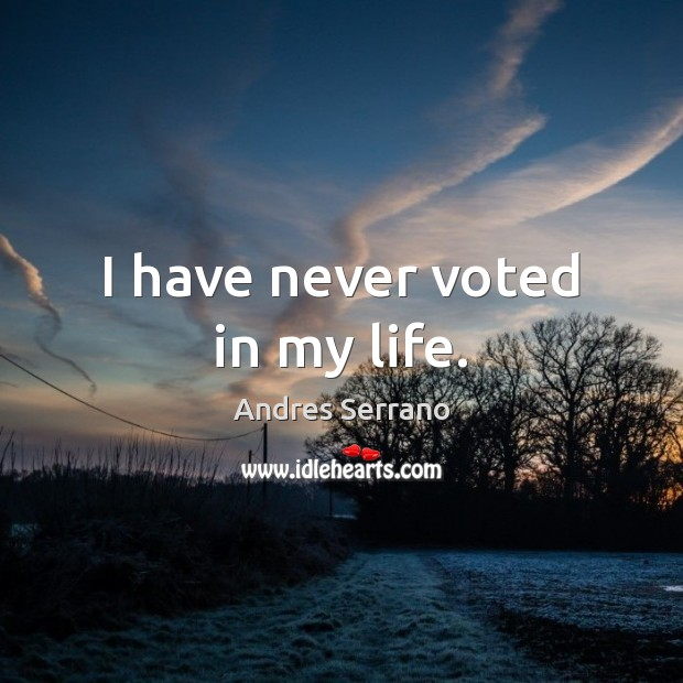 Image, I have never voted in my life.