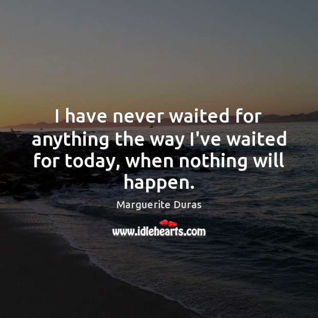 I have never waited for anything the way I've waited for today, when nothing will happen. Image