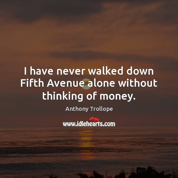I have never walked down Fifth Avenue alone without thinking of money. Anthony Trollope Picture Quote