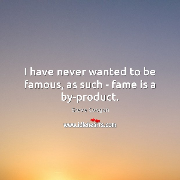 I have never wanted to be famous, as such – fame is a by-product. Steve Coogan Picture Quote