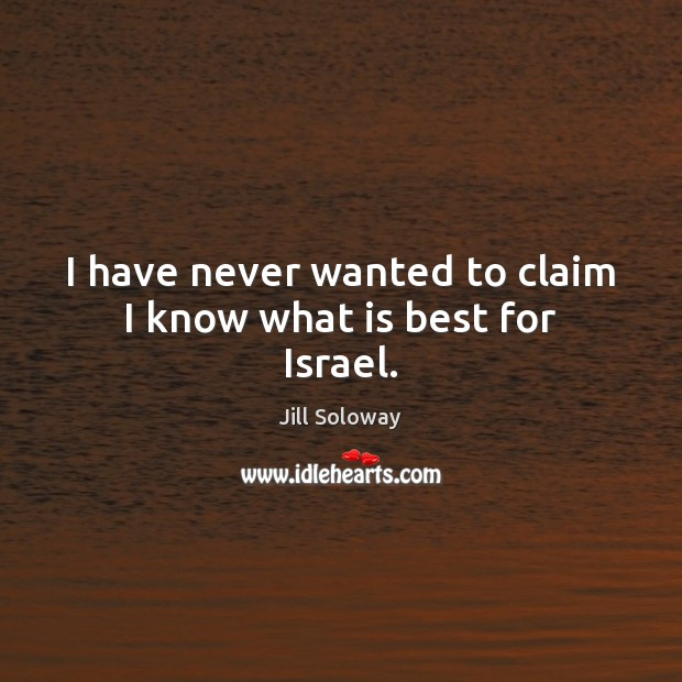 I have never wanted to claim I know what is best for Israel. Jill Soloway Picture Quote