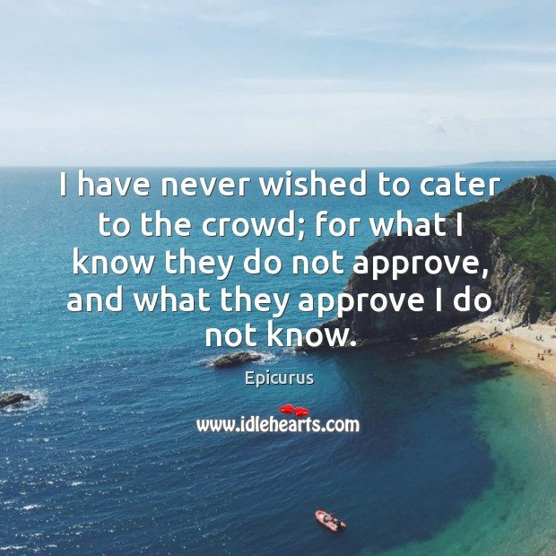 I have never wished to cater to the crowd; for what I know they do not approve, and what they approve I do not know. Image