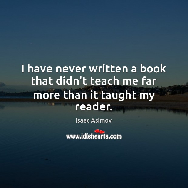 I have never written a book that didn't teach me far more than it taught my reader. Image