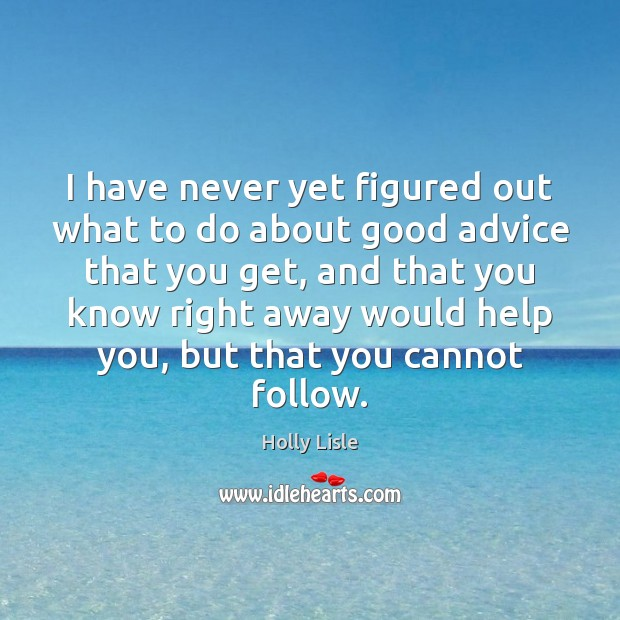 I have never yet figured out what to do about good advice Image