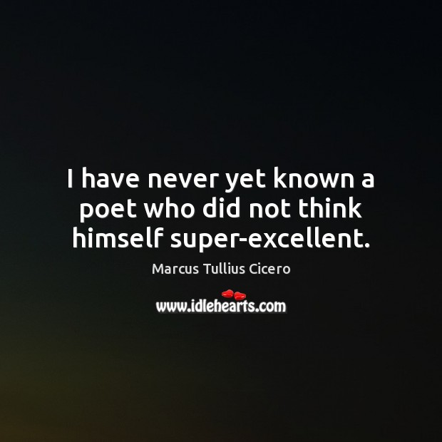 I have never yet known a poet who did not think himself super-excellent. Image