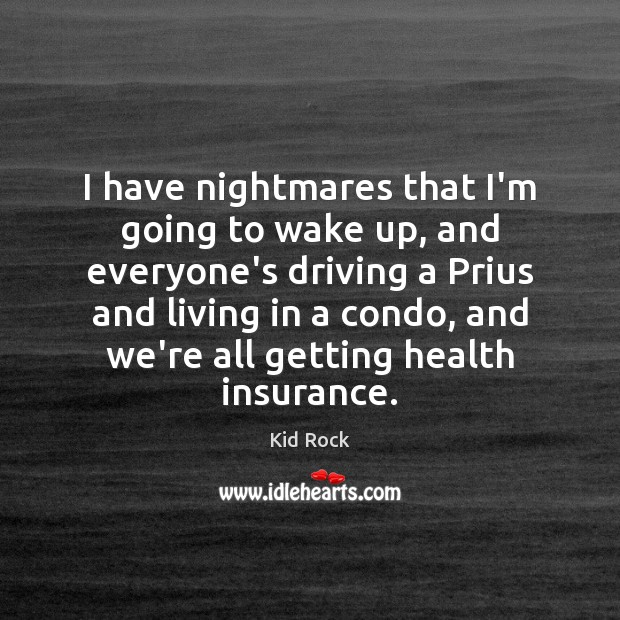 I have nightmares that I'm going to wake up, and everyone's driving Kid Rock Picture Quote