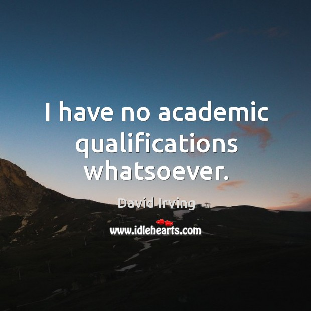 Image, I have no academic qualifications whatsoever.