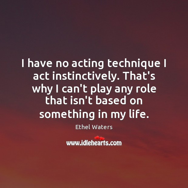 I have no acting technique I act instinctively. That's why I can't Image