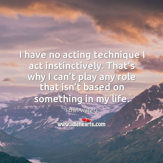 I have no acting technique I act instinctively. That's why I can't play any role that isn't based on something in my life. Image
