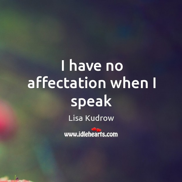 I have no affectation when I speak Lisa Kudrow Picture Quote