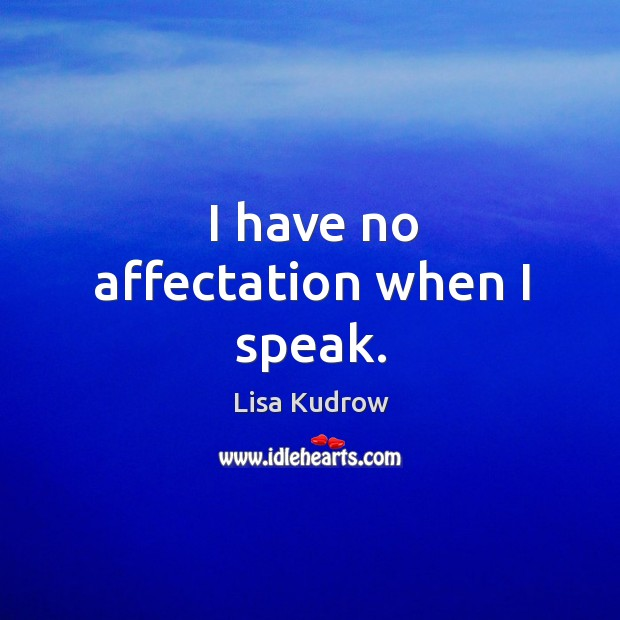 I have no affectation when I speak. Lisa Kudrow Picture Quote