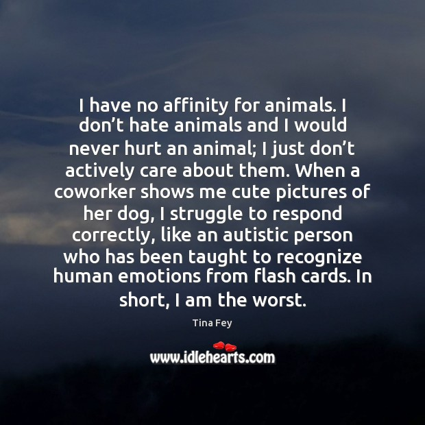 I have no affinity for animals. I don't hate animals and Image