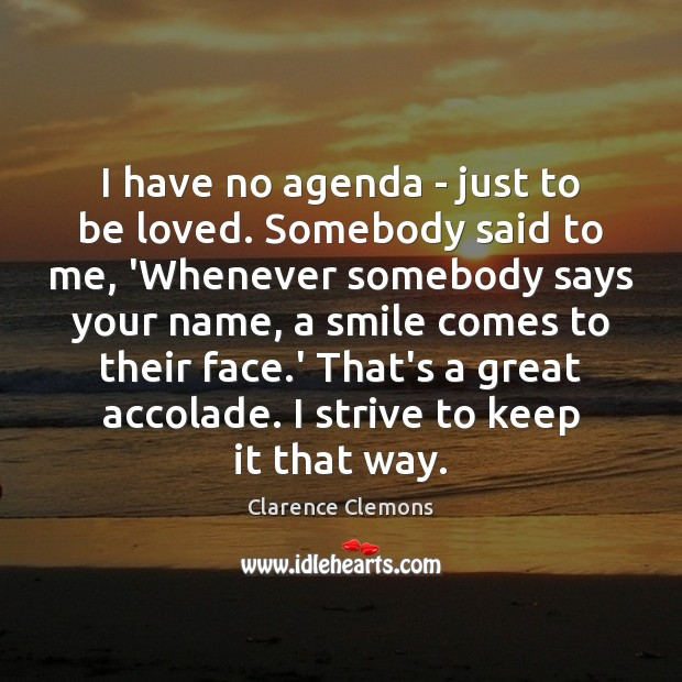 I have no agenda – just to be loved. Somebody said to To Be Loved Quotes Image