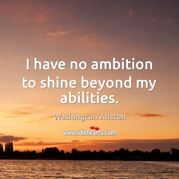 I have no ambition to shine beyond my abilities. Image