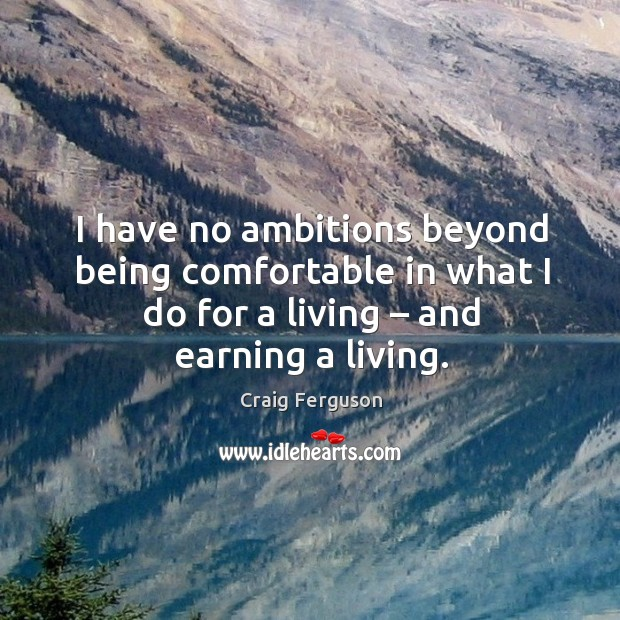 I have no ambitions beyond being comfortable in what I do for a living – and earning a living. Image