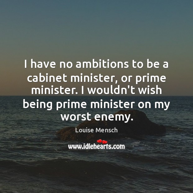 Image, I have no ambitions to be a cabinet minister, or prime minister.