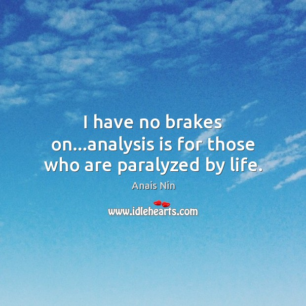 I have no brakes on…analysis is for those who are paralyzed by life. Image