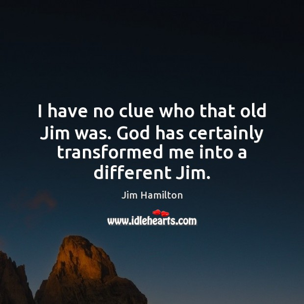 I have no clue who that old Jim was. God has certainly Jim Hamilton Picture Quote