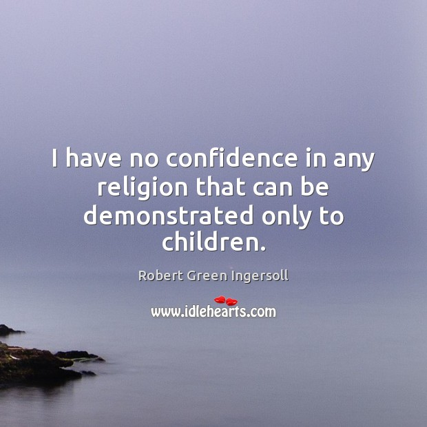 I have no confidence in any religion that can be demonstrated only to children. Robert Green Ingersoll Picture Quote