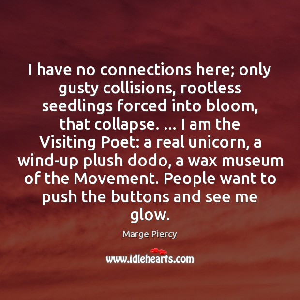 I have no connections here; only gusty collisions, rootless seedlings forced into Marge Piercy Picture Quote