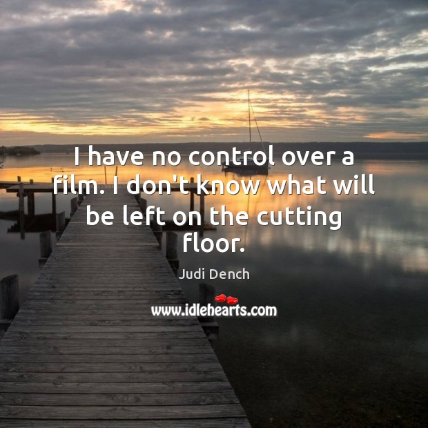 I have no control over a film. I don't know what will be left on the cutting floor. Judi Dench Picture Quote
