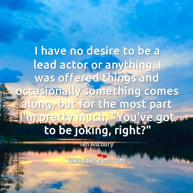 Image, I have no desire to be a lead actor or anything. I