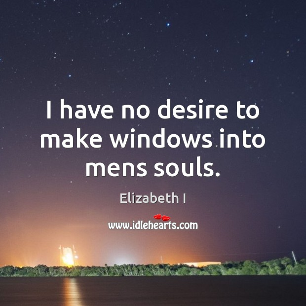 I have no desire to make windows into mens souls. Elizabeth I Picture Quote