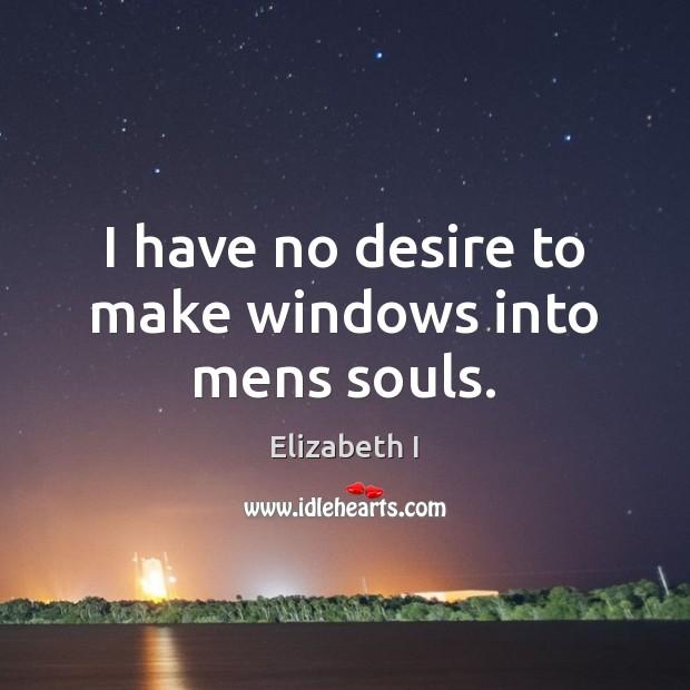 I have no desire to make windows into mens souls. Image