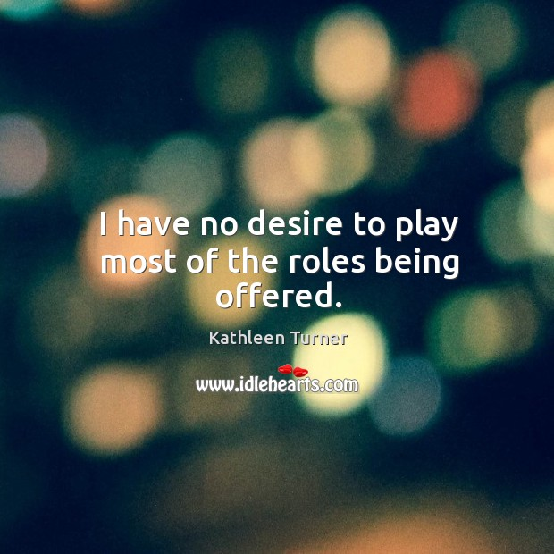 I have no desire to play most of the roles being offered. Image