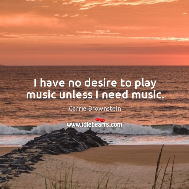 Image, I have no desire to play music unless I need music.
