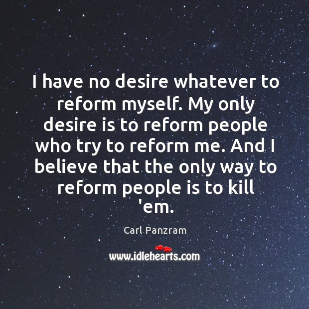 I have no desire whatever to reform myself. My only desire is Carl Panzram Picture Quote