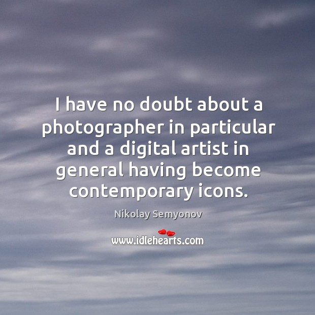 I have no doubt about a photographer in particular and a digital Image
