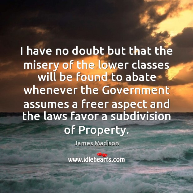 I have no doubt but that the misery of the lower classes James Madison Picture Quote