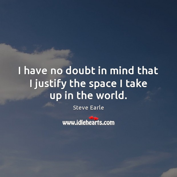 I have no doubt in mind that I justify the space I take up in the world. Steve Earle Picture Quote